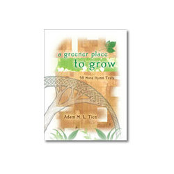 A Greener Place to Grow - 50 More Hymn Texts